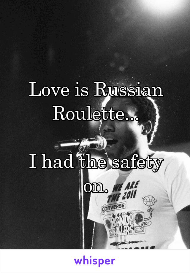 Love is Russian Roulette...  I had the safety on.