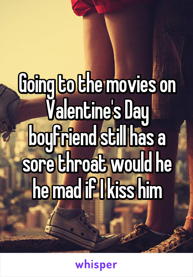 Going to the movies on Valentine's Day boyfriend still has a sore throat would he he mad if I kiss him