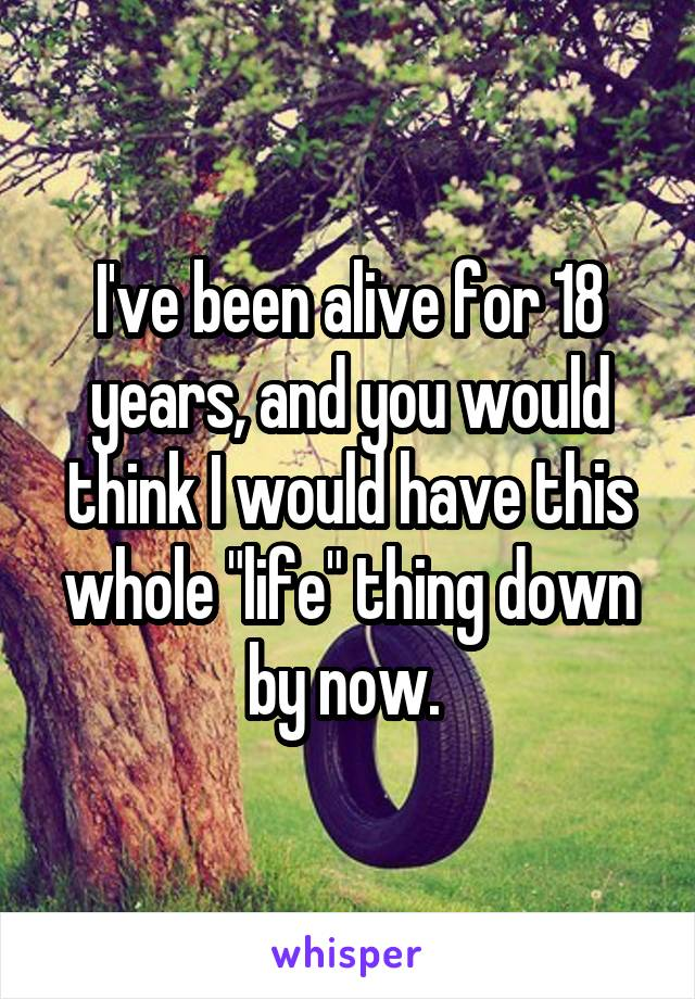 "I've been alive for 18 years, and you would think I would have this whole ""life"" thing down by now."