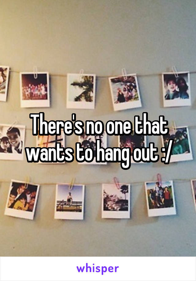There's no one that wants to hang out :/