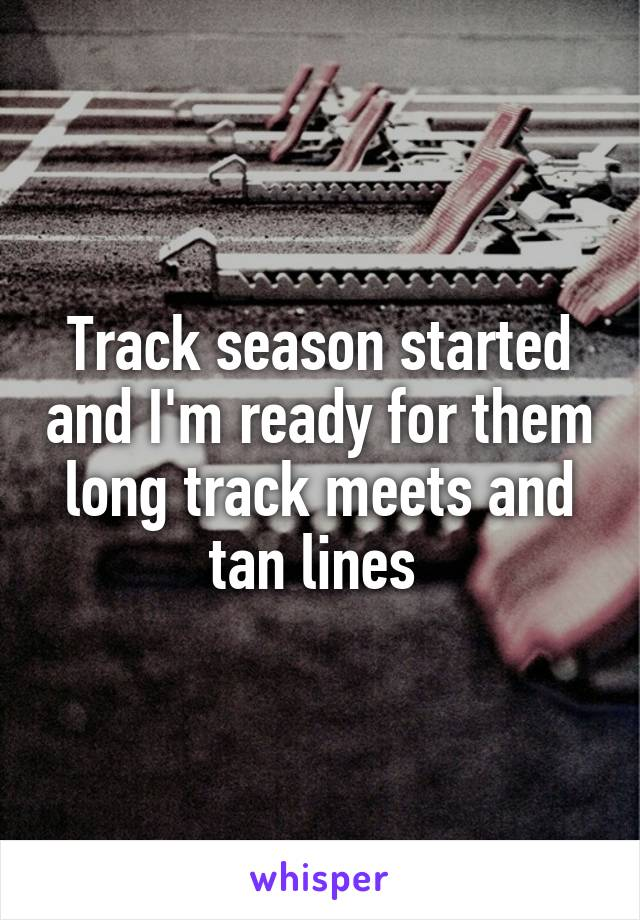 Track season started and I'm ready for them long track meets and tan lines