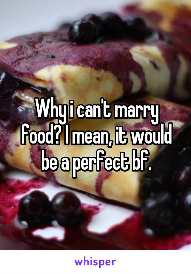 Why i can't marry food? I mean, it would be a perfect bf.