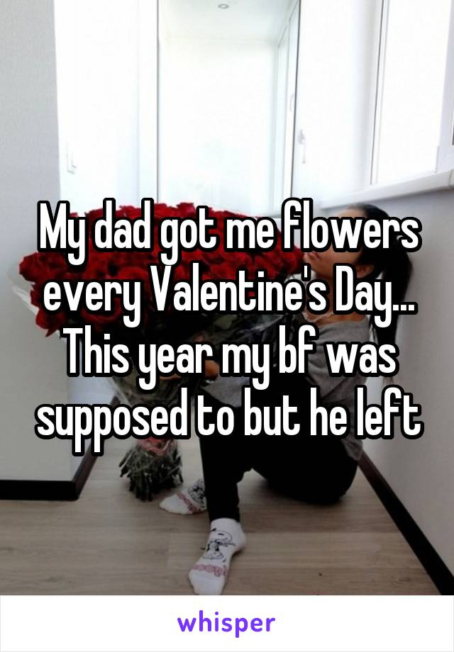 My dad got me flowers every Valentine's Day... This year my bf was supposed to but he left