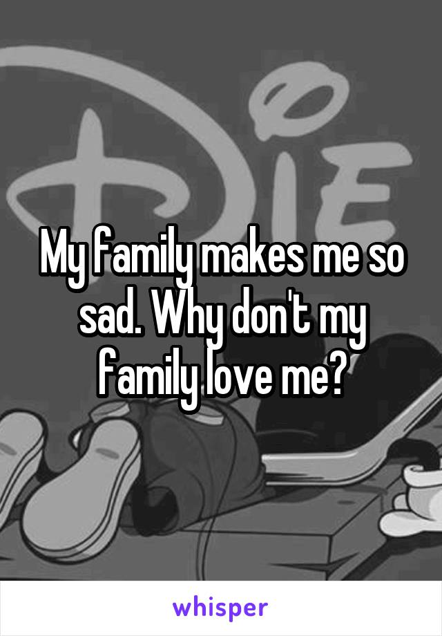 My family makes me so sad. Why don't my family love me?