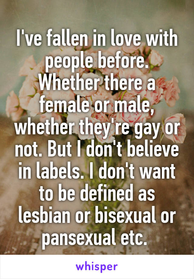 I've fallen in love with people before. Whether there a female or male, whether they're gay or not. But I don't believe in labels. I don't want to be defined as lesbian or bisexual or pansexual etc.