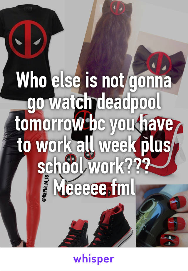 Who else is not gonna go watch deadpool tomorrow bc you have to work all week plus school work??? Meeeee fml