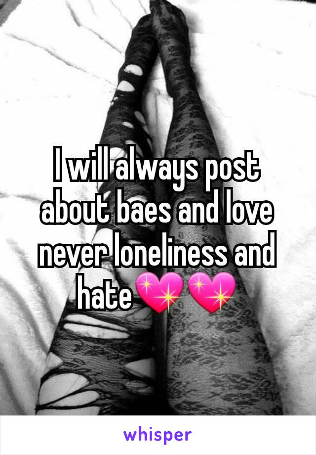 I will always post about baes and love never loneliness and hate💖💖