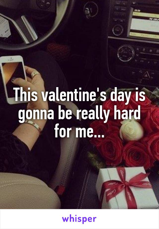 This valentine's day is gonna be really hard for me...