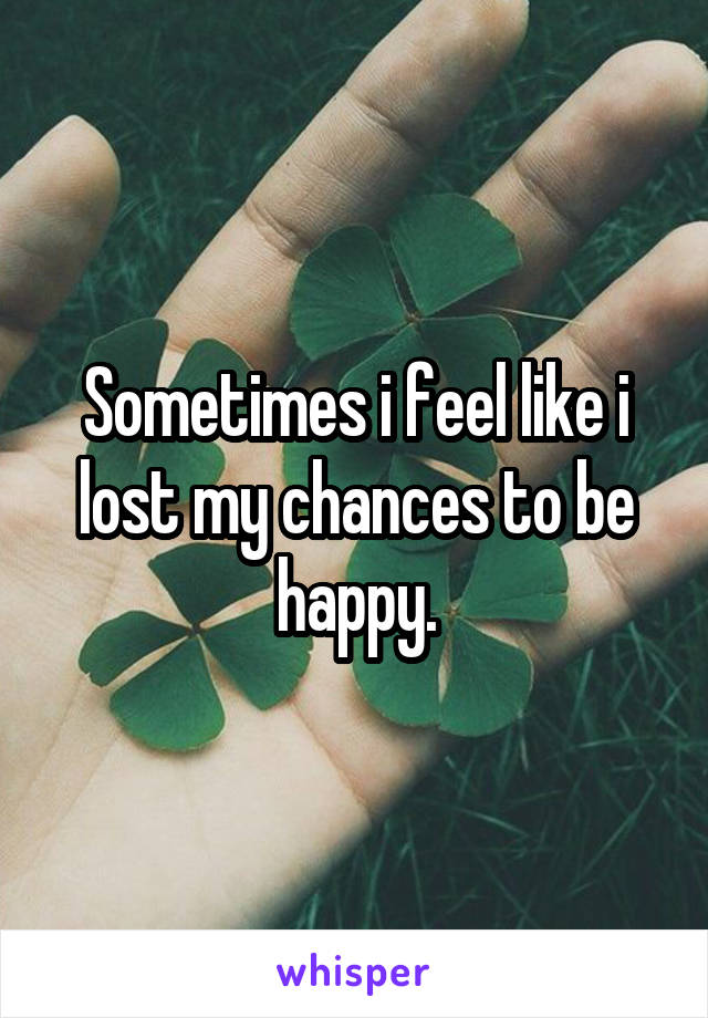 Sometimes i feel like i lost my chances to be happy.