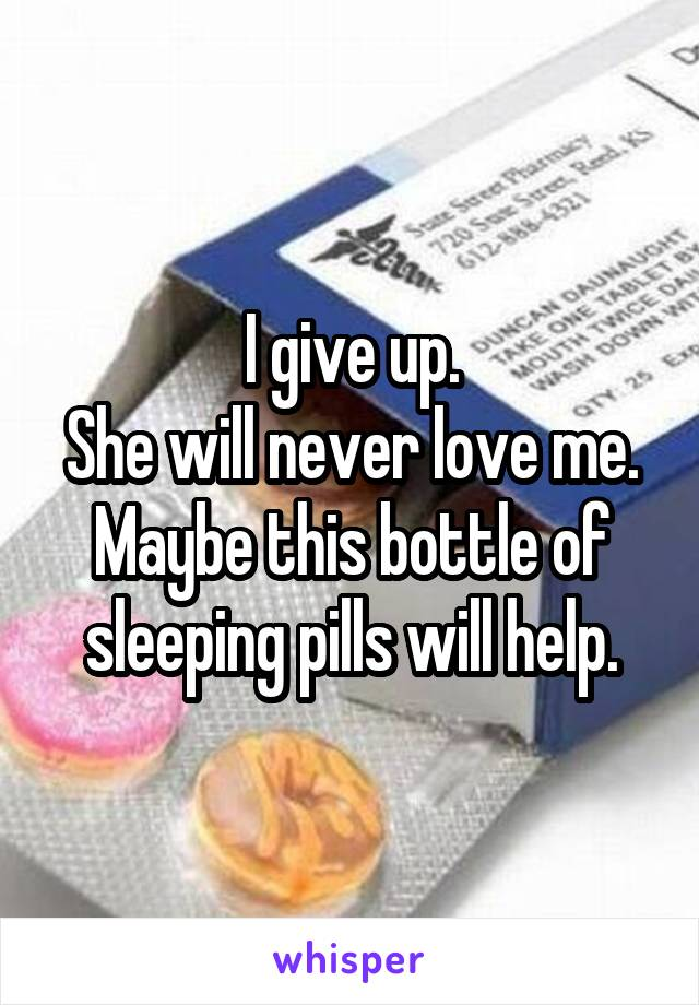I give up. She will never love me. Maybe this bottle of sleeping pills will help.