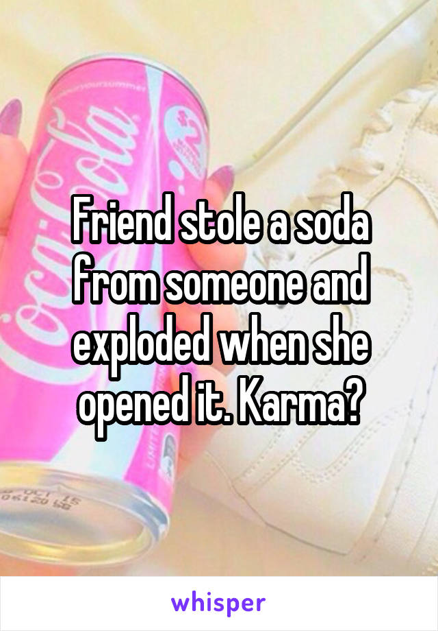 Friend stole a soda from someone and exploded when she opened it. Karma?