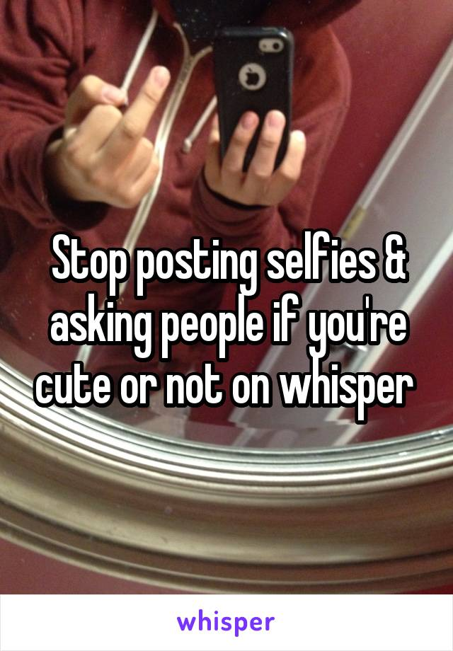 Stop posting selfies & asking people if you're cute or not on whisper