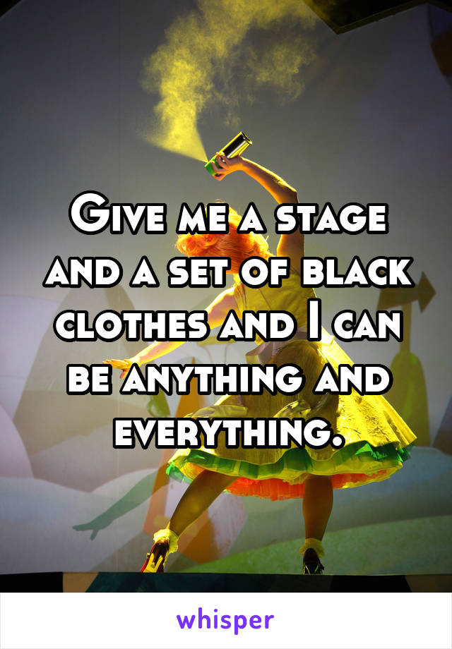 Give me a stage and a set of black clothes and I can be anything and everything.