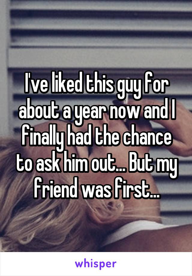 I've liked this guy for about a year now and I finally had the chance to ask him out... But my friend was first...