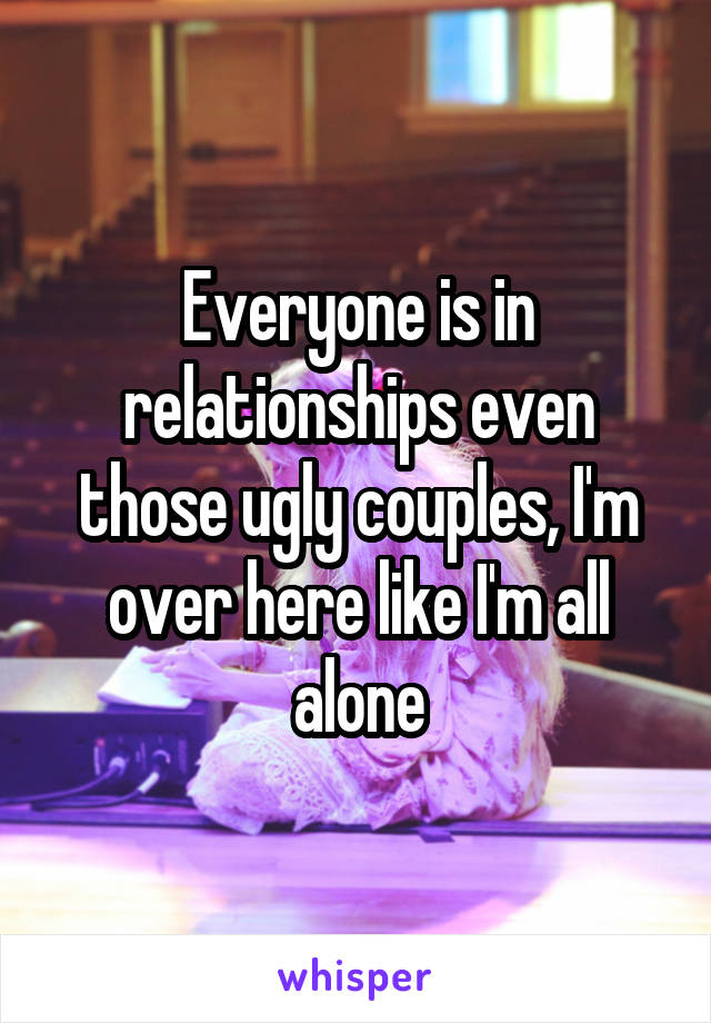 Everyone is in relationships even those ugly couples, I'm over here like I'm all alone