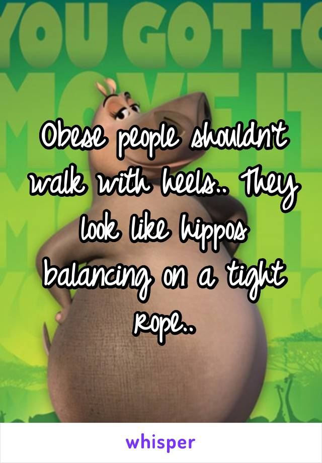 Obese people shouldn't walk with heels.. They look like hippos balancing on a tight rope..