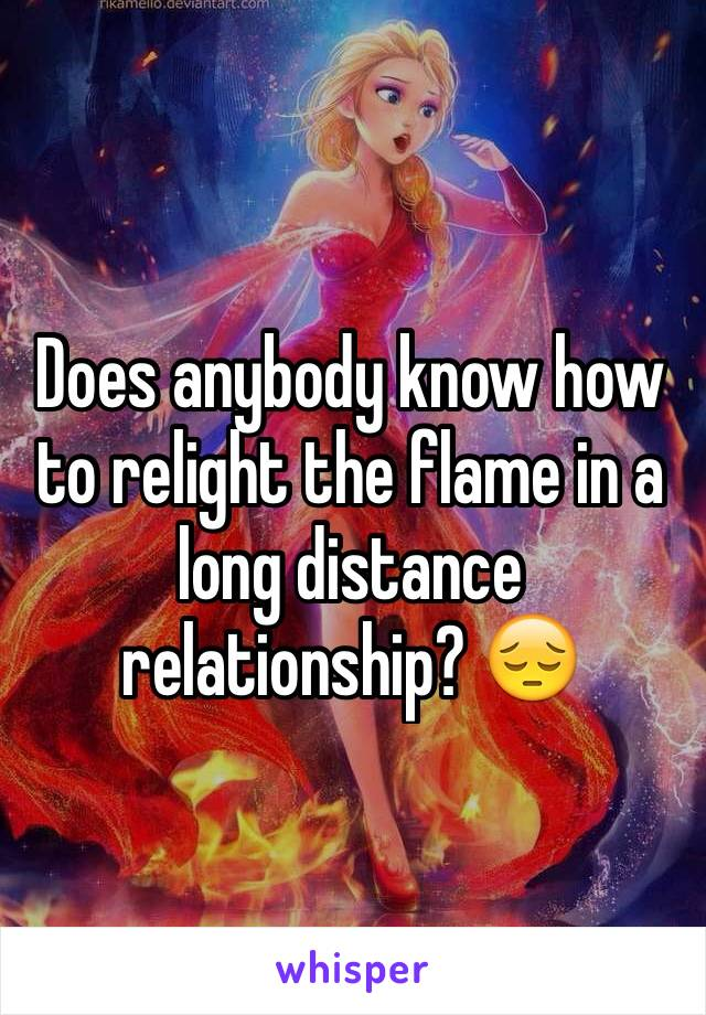 Does anybody know how to relight the flame in a long distance relationship? 😔