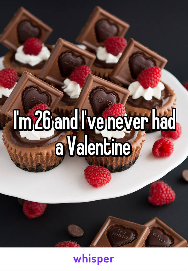 I'm 26 and I've never had a Valentine
