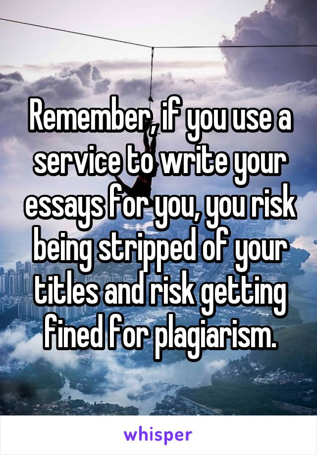 Remember, if you use a service to write your essays for you, you risk being stripped of your titles and risk getting fined for plagiarism.