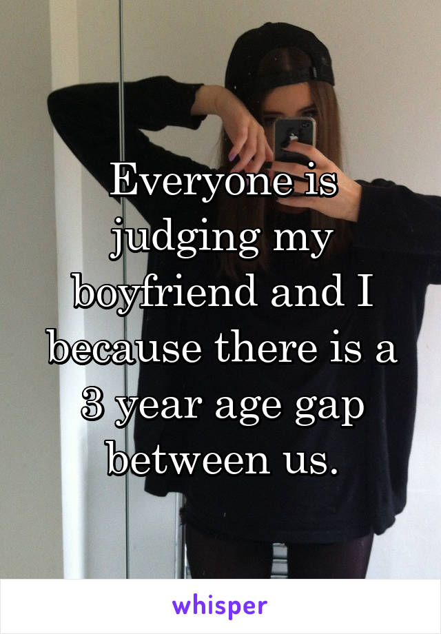 Everyone is judging my boyfriend and I because there is a 3 year age gap between us.