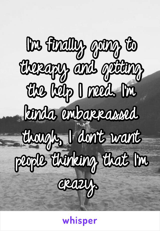 I'm finally going to therapy and getting the help I need. I'm kinda embarrassed though, I don't want people thinking that I'm crazy.