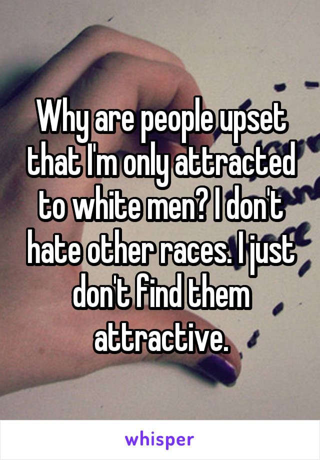 Why are people upset that I'm only attracted to white men? I don't hate other races. I just don't find them attractive.