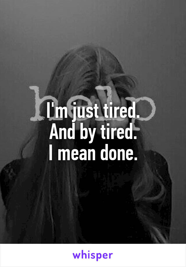 I'm just tired. And by tired. I mean done.