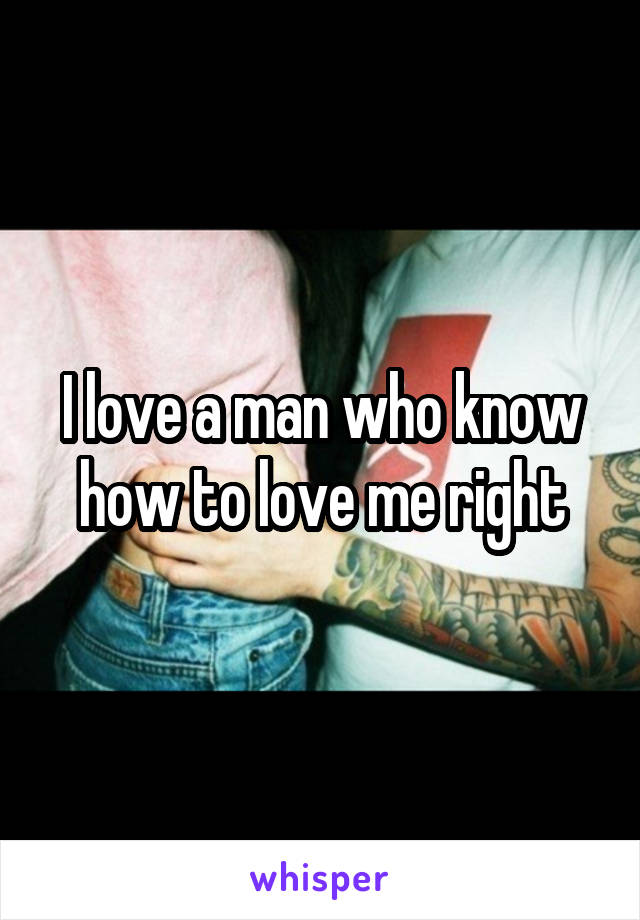 I love a man who know how to love me right