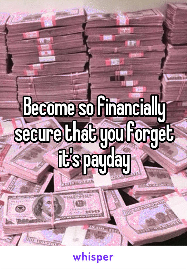 Become so financially secure that you forget it's payday
