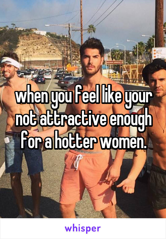 when you feel like your not attractive enough for a hotter women.