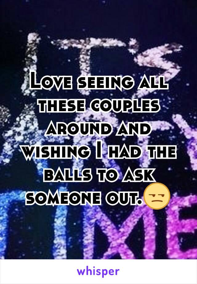 Love seeing all these couples around and wishing I had the balls to ask someone out.😒