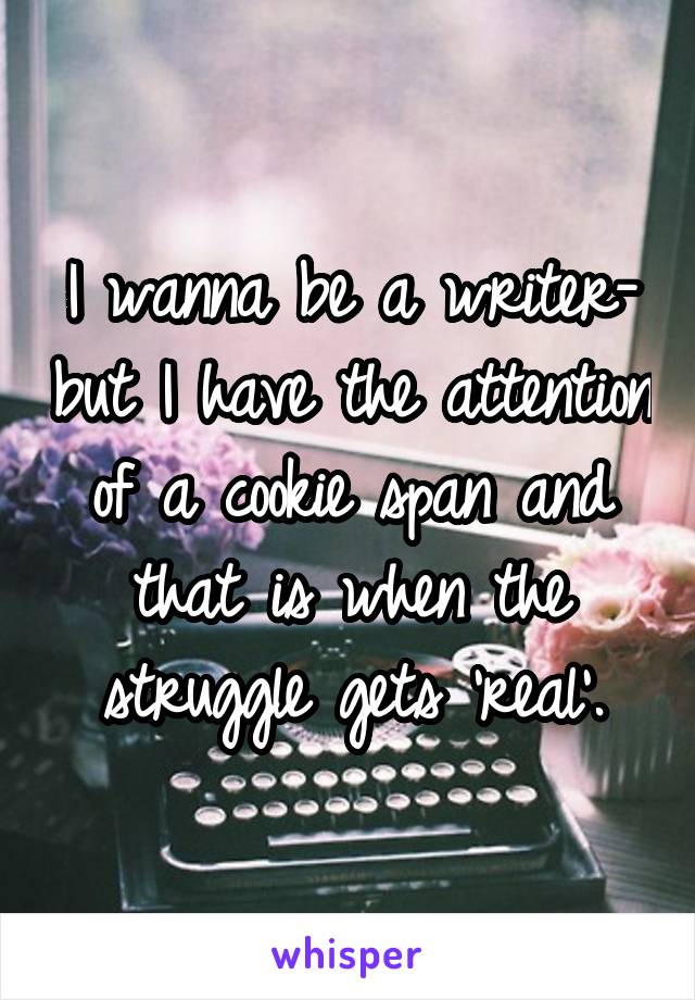 I wanna be a writer- but I have the attention of a cookie span and that is when the struggle gets 'real'.