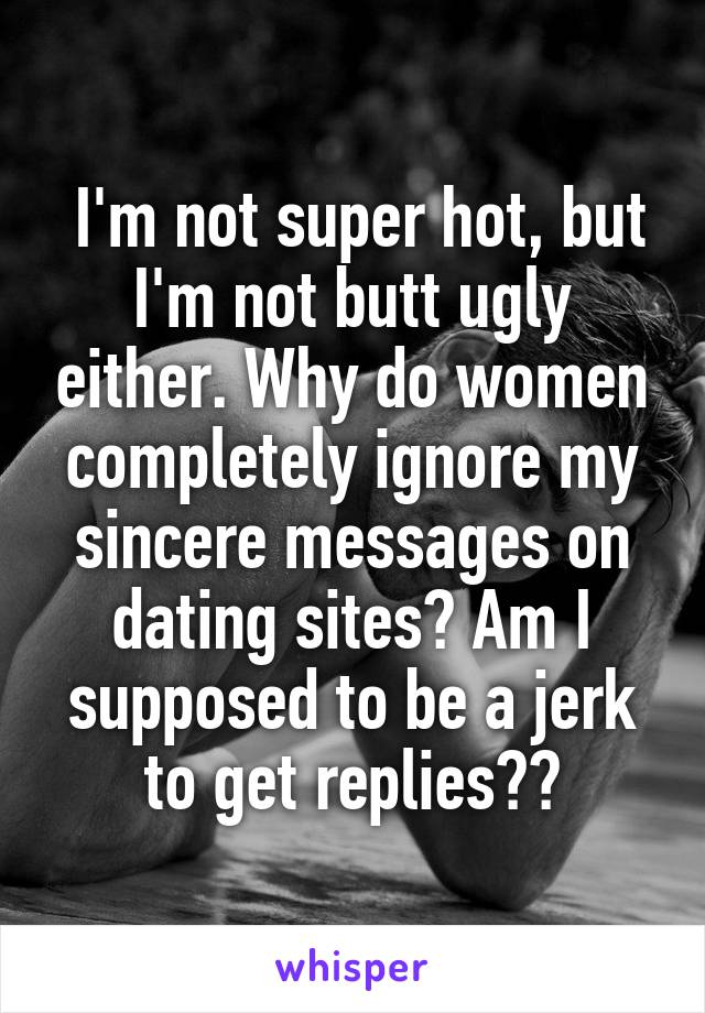 I'm not super hot, but I'm not butt ugly either. Why do women completely ignore my sincere messages on dating sites? Am I supposed to be a jerk to get replies??