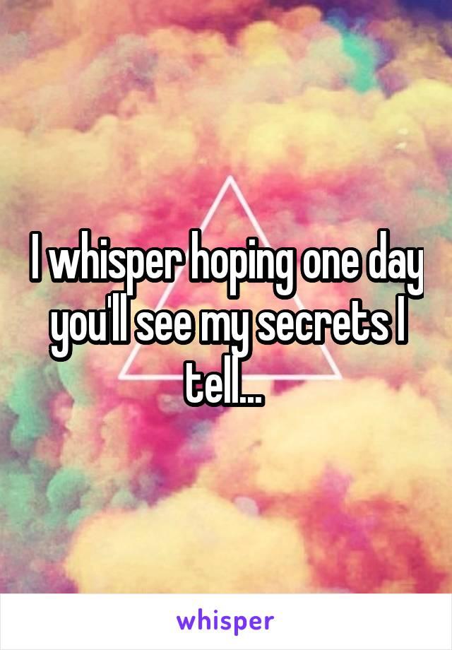 I whisper hoping one day you'll see my secrets I tell...