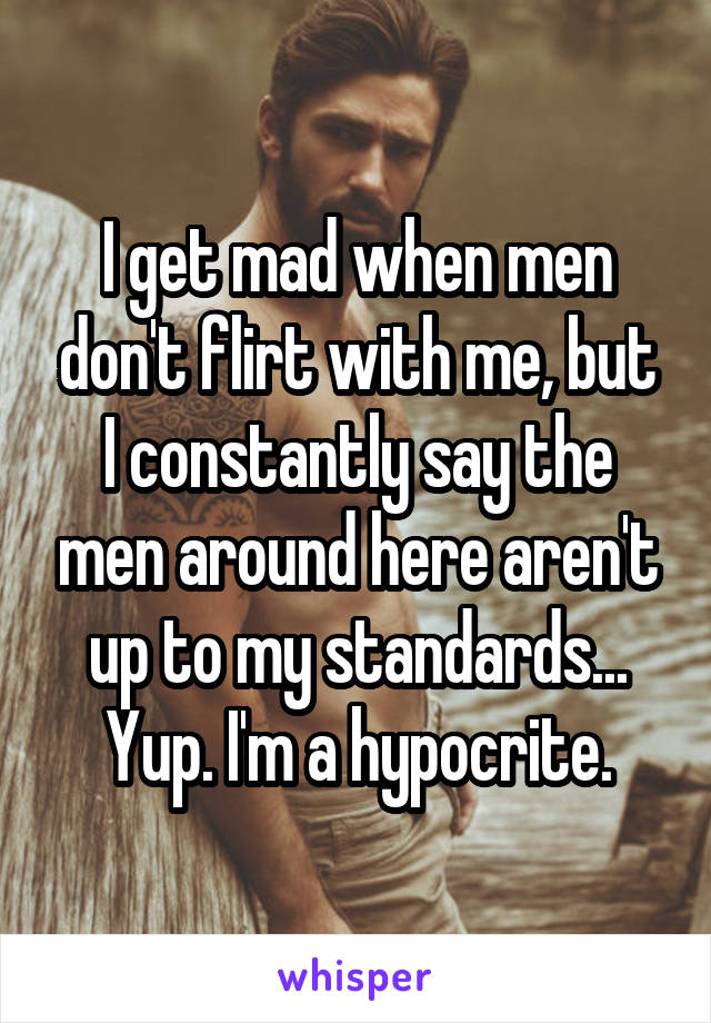 I get mad when men don't flirt with me, but I constantly say the men around here aren't up to my standards... Yup. I'm a hypocrite.