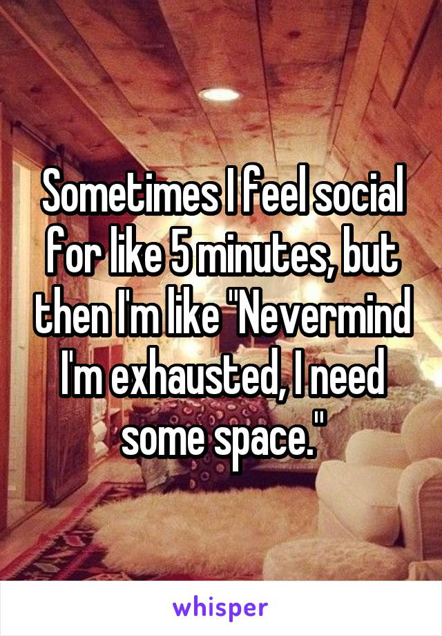 """Sometimes I feel social for like 5 minutes, but then I'm like """"Nevermind I'm exhausted, I need some space."""""""