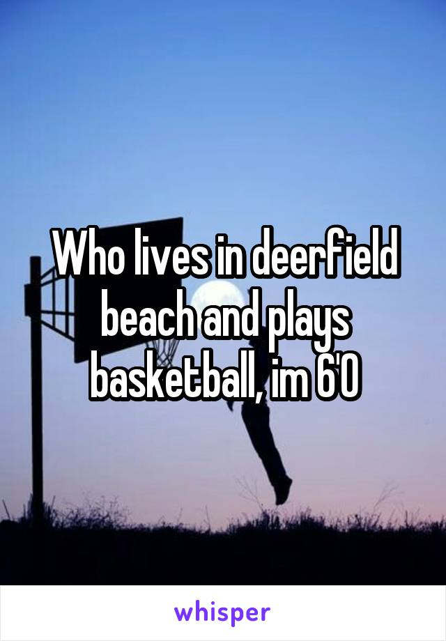 Who lives in deerfield beach and plays basketball, im 6'0