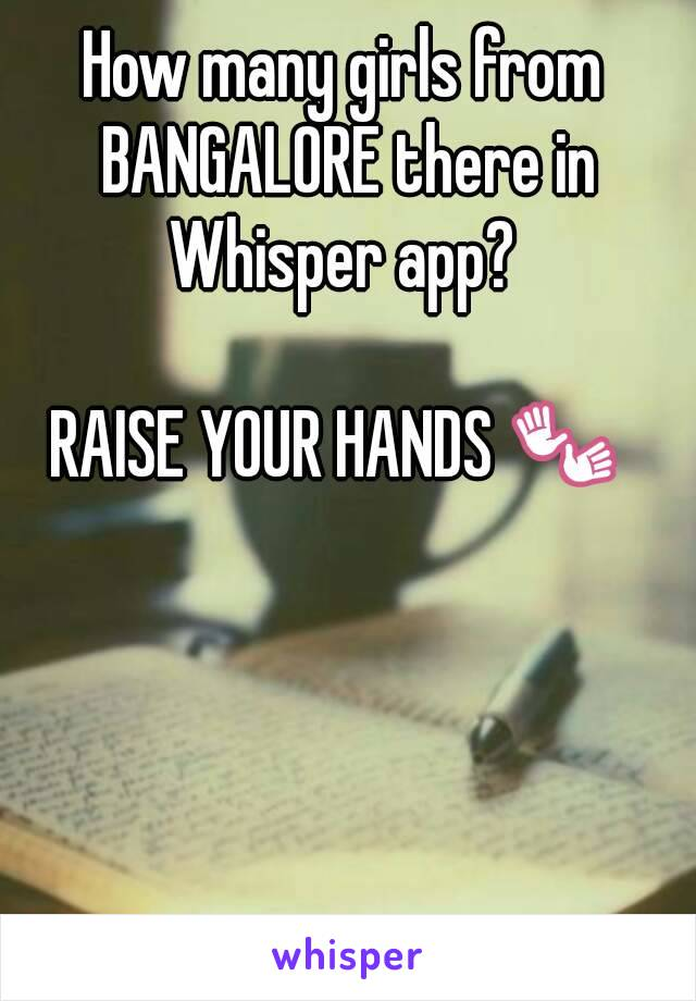How many girls from BANGALORE there in Whisper app?   RAISE YOUR HANDS 👐