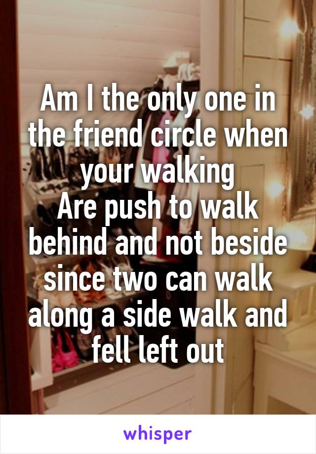 Am I the only one in the friend circle when your walking Are push to walk behind and not beside since two can walk along a side walk and fell left out