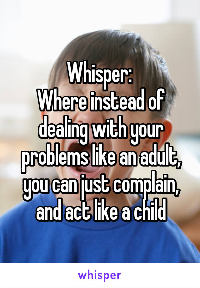 Whisper:  Where instead of dealing with your problems like an adult, you can just complain, and act like a child
