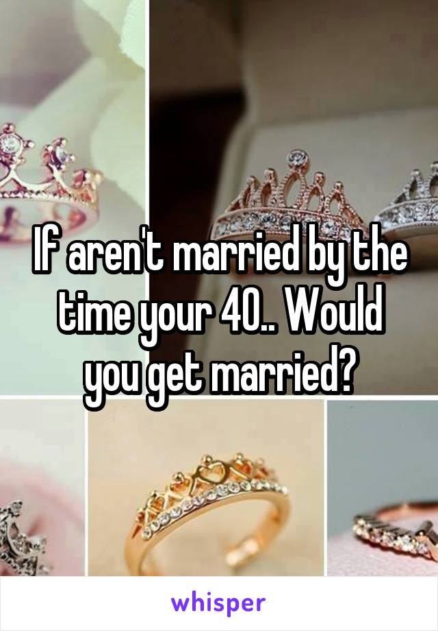 If aren't married by the time your 40.. Would you get married?
