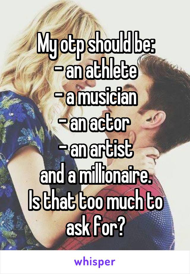My otp should be: - an athlete - a musician - an actor  - an artist and a millionaire. Is that too much to ask for?