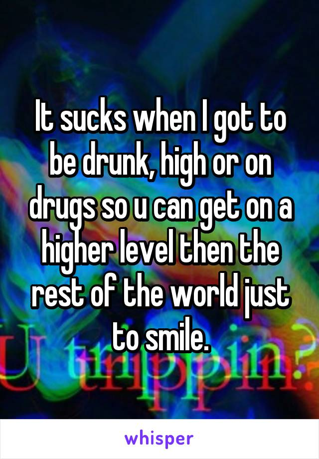 It sucks when I got to be drunk, high or on drugs so u can get on a higher level then the rest of the world just to smile.