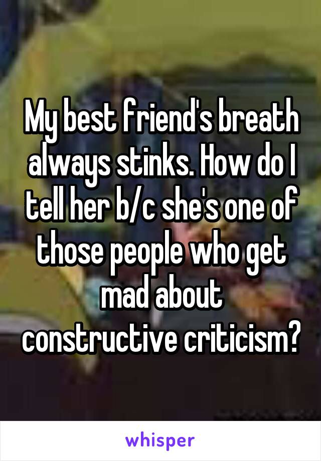 My best friend's breath always stinks. How do I tell her b/c she's one of those people who get mad about constructive criticism?