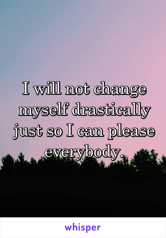 I will not change myself drastically just so I can please everybody.