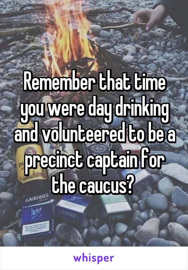 Remember that time you were day drinking and volunteered to be a precinct captain for the caucus?