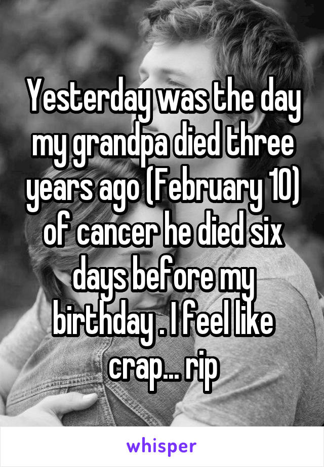 Yesterday was the day my grandpa died three years ago (February 10) of cancer he died six days before my birthday . I feel like crap... rip