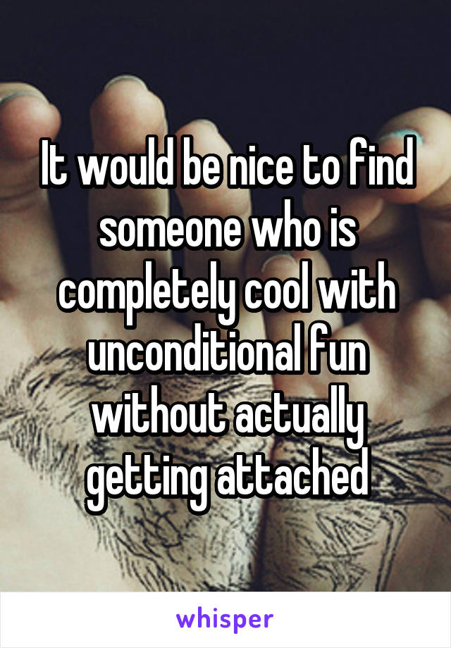 It would be nice to find someone who is completely cool with unconditional fun without actually getting attached
