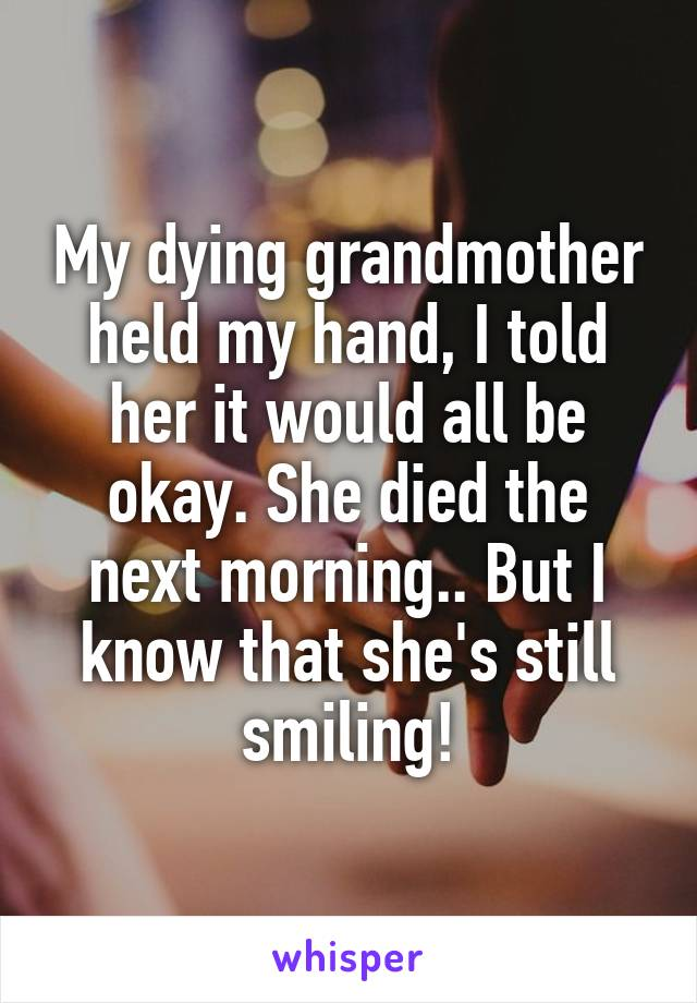 My dying grandmother held my hand, I told her it would all be okay. She died the next morning.. But I know that she's still smiling!