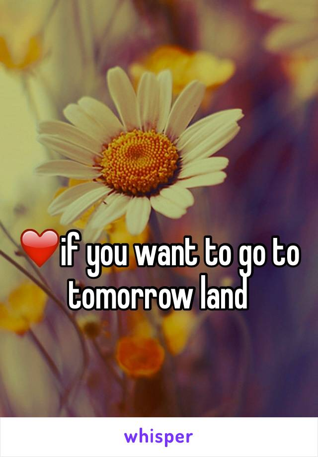 ❤️if you want to go to tomorrow land